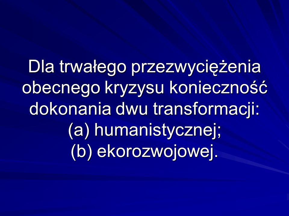 Dla trwałego przezwyciężenia obecnego kryzysu konieczność dokonania dwu transformacji: (a) humanistycznej; (b) ekorozwojowej.