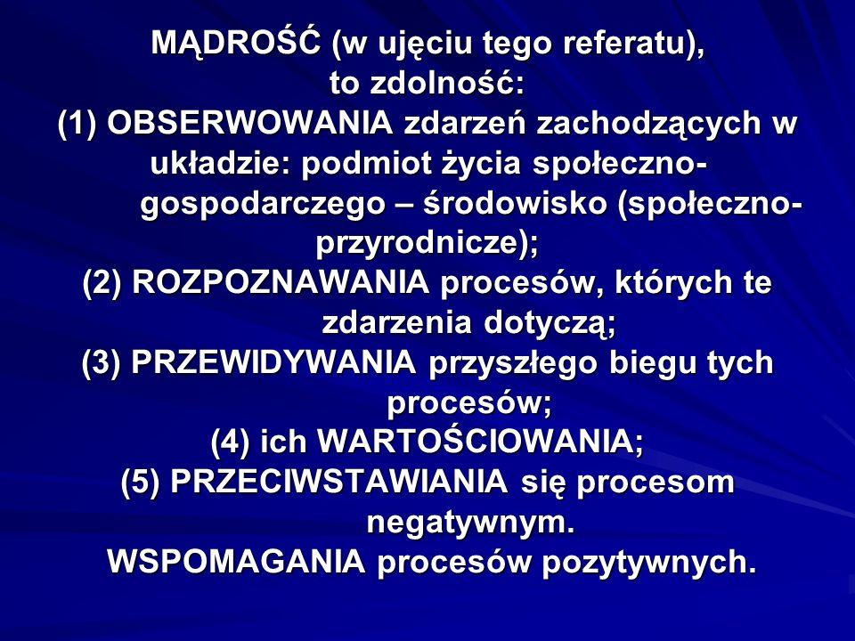 MĄDROŚĆ (w ujęciu tego referatu), to zdolność: (1) OBSERWOWANIA zdarzeń zachodzących w układzie: podmiot życia społeczno- gospodarczego – środowisko (społeczno-przyrodnicze); (2) ROZPOZNAWANIA procesów, których te zdarzenia dotyczą; (3) PRZEWIDYWANIA przyszłego biegu tych procesów; (4) ich WARTOŚCIOWANIA; (5) PRZECIWSTAWIANIA się procesom negatywnym.