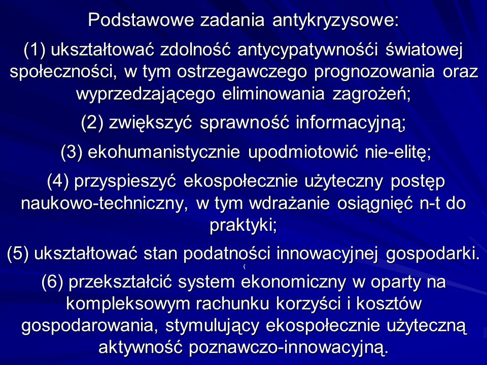 Podstawowe zadania antykryzysowe: (1) ukształtować zdolność antycypatywnośći światowej społeczności, w tym ostrzegawczego prognozowania oraz wyprzedzającego eliminowania zagrożeń; (2) zwiększyć sprawność informacyjną; (3) ekohumanistycznie upodmiotowić nie-elitę; (4) przyspieszyć ekospołecznie użyteczny postęp naukowo-techniczny, w tym wdrażanie osiągnięć n-t do praktyki; (5) ukształtować stan podatności innowacyjnej gospodarki.