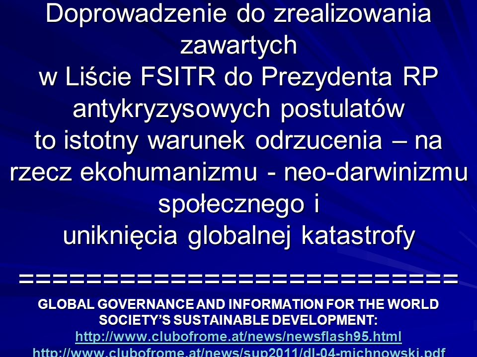 Doprowadzenie do zrealizowania zawartych w Liście FSITR do Prezydenta RP antykryzysowych postulatów to istotny warunek odrzucenia – na rzecz ekohumanizmu - neo-darwinizmu społecznego i uniknięcia globalnej katastrofy ========================== GLOBAL GOVERNANCE AND INFORMATION FOR THE WORLD SOCIETY'S SUSTAINABLE DEVELOPMENT: http://www.clubofrome.at/news/newsflash95.html http://www.clubofrome.at/news/sup2011/dl-04-michnowski.pdf