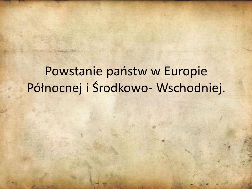Powstanie państw w Europie Północnej i Środkowo- Wschodniej.