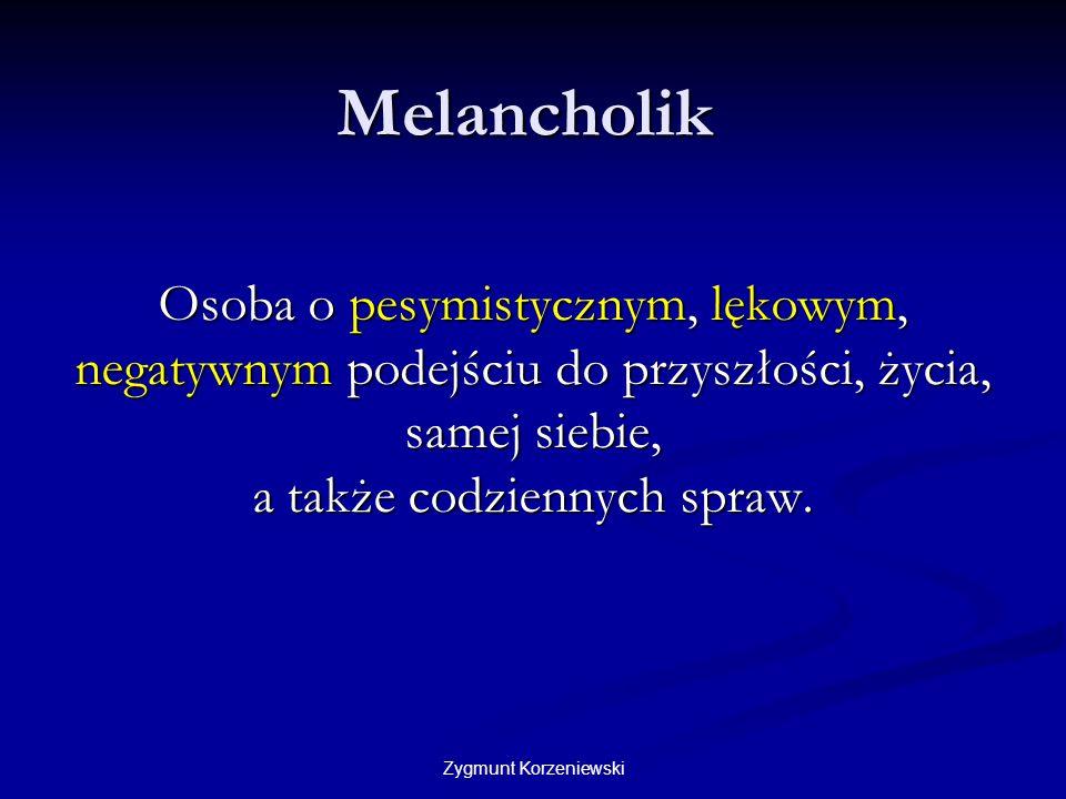 Melancholik Osoba o pesymistycznym, lękowym, negatywnym podejściu do przyszłości, życia, samej siebie, a także codziennych spraw.