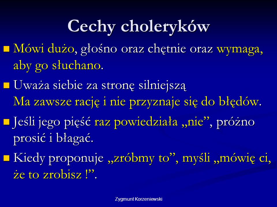 Cechy choleryków Mówi dużo, głośno oraz chętnie oraz wymaga, aby go słuchano.