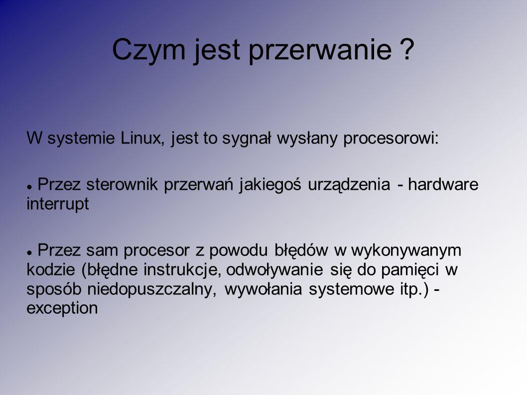 Czym jest przerwanie W systemie Linux, jest to sygnał wysłany procesorowi: Przez sterownik przerwań jakiegoś urządzenia - hardware interrupt.