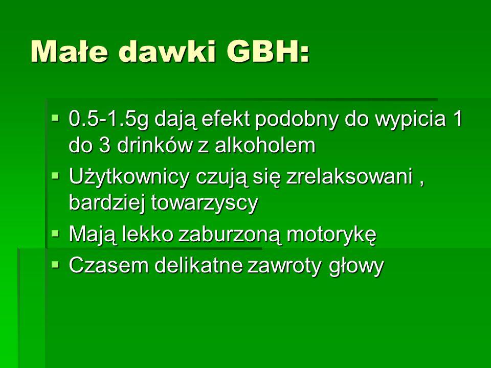 Małe dawki GBH:0.5-1.5g dają efekt podobny do wypicia 1 do 3 drinków z alkoholem. Użytkownicy czują się zrelaksowani , bardziej towarzyscy.