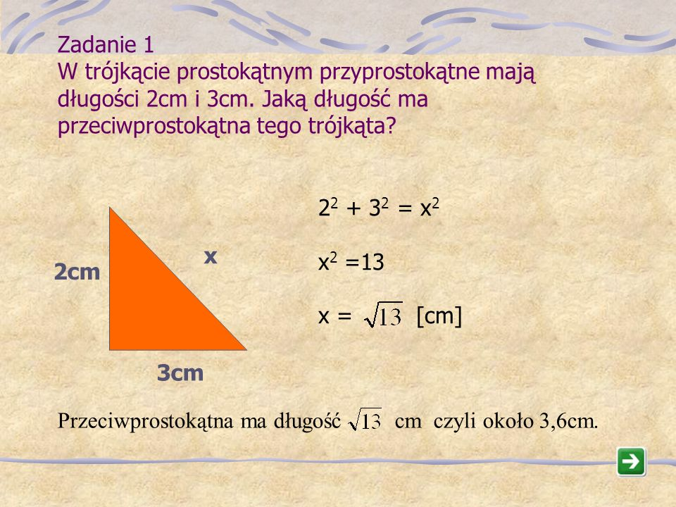 Zadanie 1 W trójkącie prostokątnym przyprostokątne mają długości 2cm i 3cm. Jaką długość ma przeciwprostokątna tego trójkąta