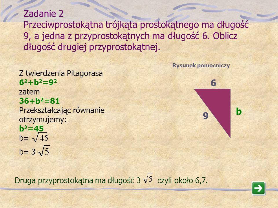 Zadanie 2 Przeciwprostokątna trójkąta prostokątnego ma długość 9, a jedna z przyprostokątnych ma długość 6. Oblicz długość drugiej przyprostokątnej.