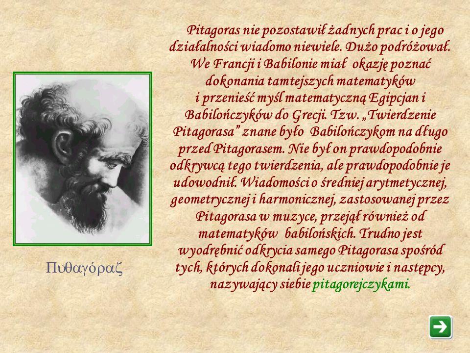 """Pitagoras nie pozostawił żadnych prac i o jego działalności wiadomo niewiele. Dużo podróżował. We Francji i Babilonie miał okazję poznać dokonania tamtejszych matematyków i przenieść myśl matematyczną Egipcjan i Babilończyków do Grecji. Tzw. """"Twierdzenie Pitagorasa znane było Babilończykom na długo przed Pitagorasem. Nie był on prawdopodobnie odkrywcą tego twierdzenia, ale prawdopodobnie je udowodnił. Wiadomości o średniej arytmetycznej, geometrycznej i harmonicznej, zastosowanej przez Pitagorasa w muzyce, przejął również od matematyków babilońskich. Trudno jest wyodrębnić odkrycia samego Pitagorasa spośród tych, których dokonali jego uczniowie i następcy, nazywający siebie pitagorejczykami."""