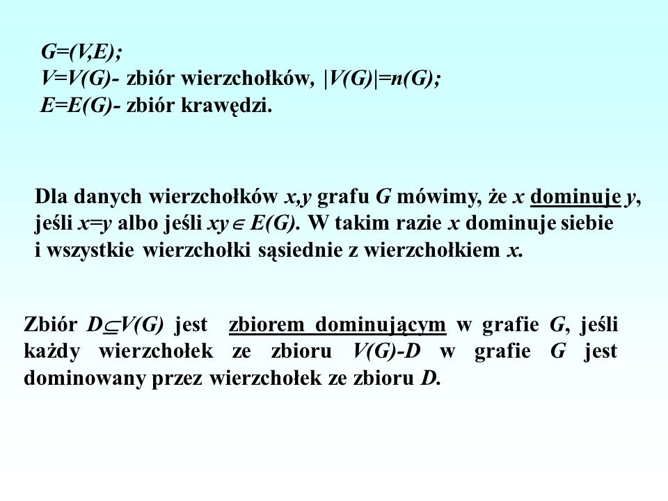 G=(V,E);V=V(G)- zbiór wierzchołków, |V(G)|=n(G); E=E(G)- zbiór krawędzi. Dla danych wierzchołków x,y grafu G mówimy, że x dominuje y,