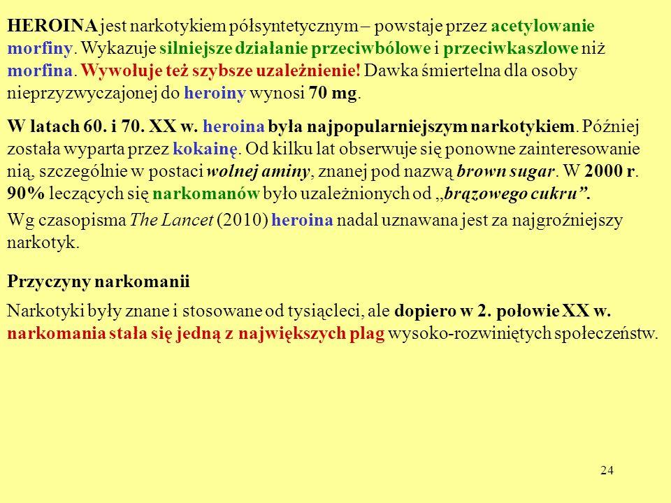 HEROINA jest narkotykiem półsyntetycznym – powstaje przez acetylowanie morfiny. Wykazuje silniejsze działanie przeciwbólowe i przeciwkaszlowe niż morfina. Wywołuje też szybsze uzależnienie! Dawka śmiertelna dla osoby nieprzyzwyczajonej do heroiny wynosi 70 mg.