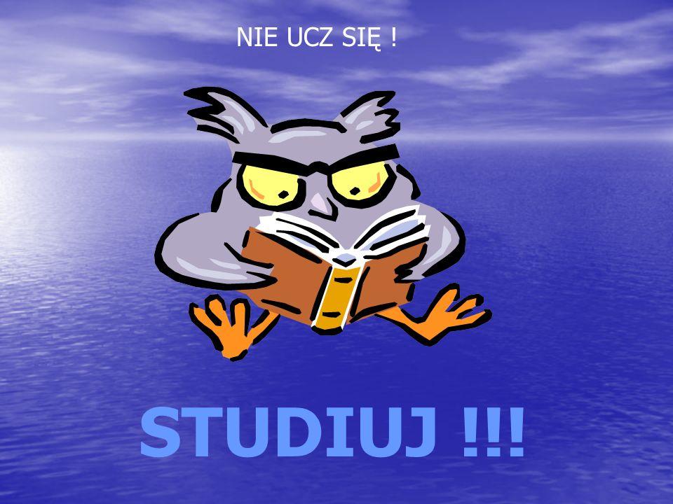 NIE UCZ SIĘ ! STUDIUJ !!!