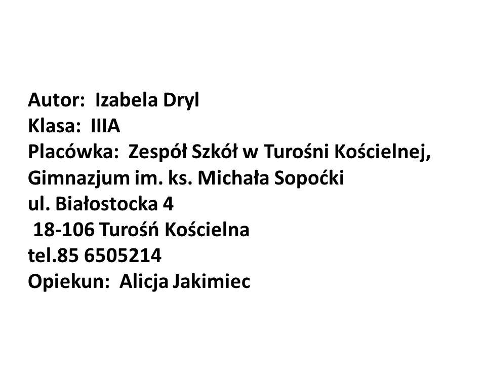Autor: Izabela Dryl Klasa: IIIA. Placówka: Zespół Szkół w Turośni Kościelnej, Gimnazjum im. ks. Michała Sopoćki.
