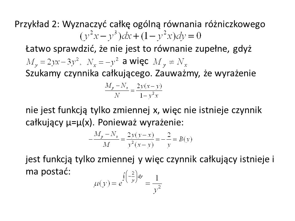 Przykład 2: Wyznaczyć całkę ogólną równania różniczkowego Łatwo sprawdzić, że nie jest to równanie zupełne, gdyż a więc Szukamy czynnika całkującego.