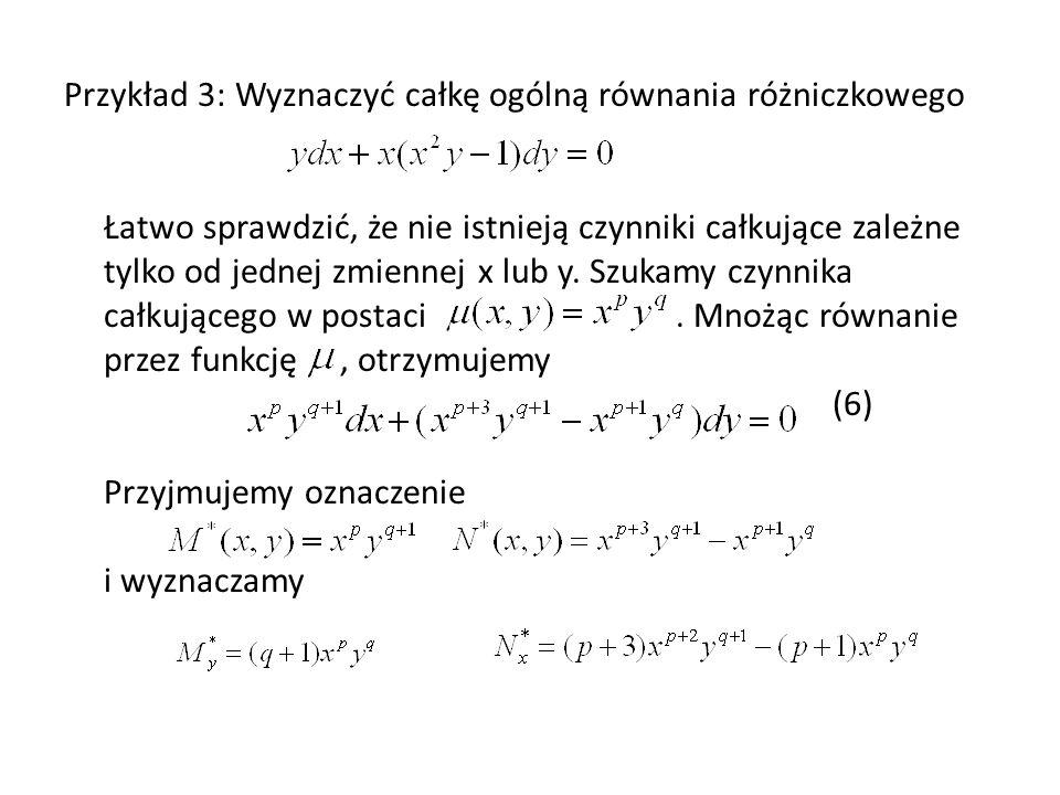 Przykład 3: Wyznaczyć całkę ogólną równania różniczkowego Łatwo sprawdzić, że nie istnieją czynniki całkujące zależne tylko od jednej zmiennej x lub y.
