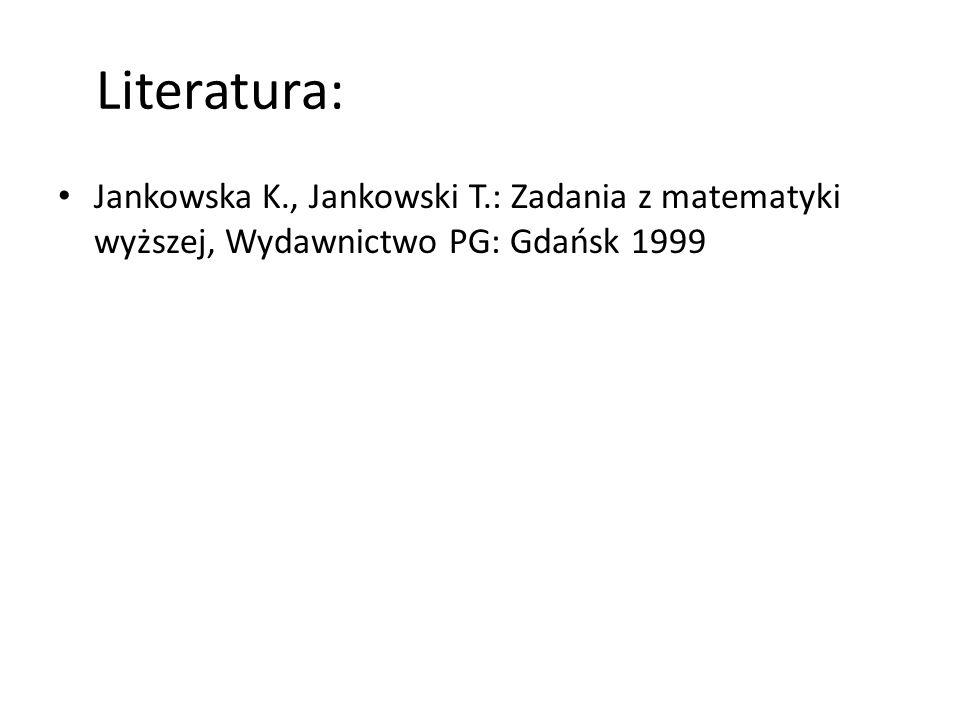 Literatura: Jankowska K., Jankowski T.: Zadania z matematyki wyższej, Wydawnictwo PG: Gdańsk 1999