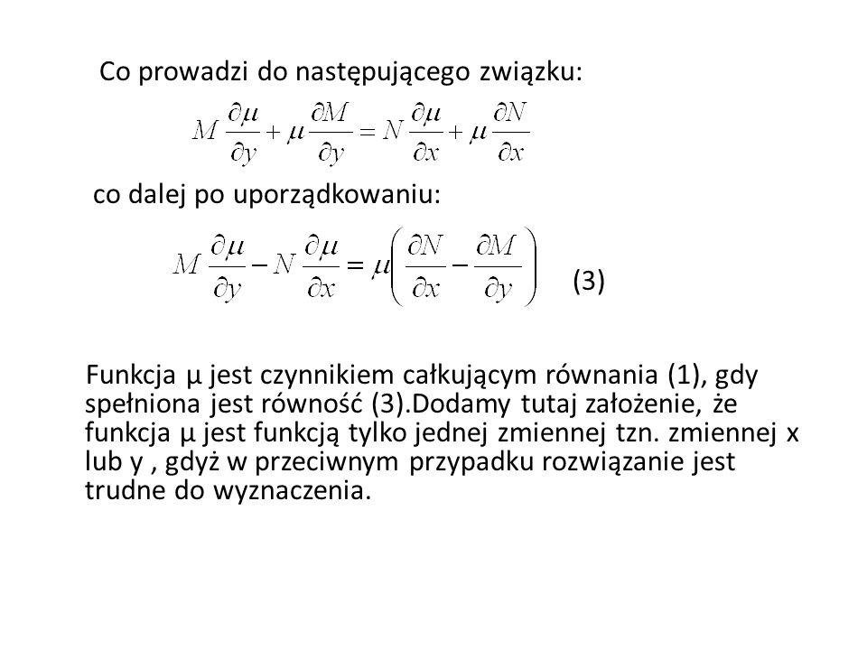Co prowadzi do następującego związku: co dalej po uporządkowaniu: (3) Funkcja µ jest czynnikiem całkującym równania (1), gdy spełniona jest równość (3).Dodamy tutaj założenie, że funkcja µ jest funkcją tylko jednej zmiennej tzn.
