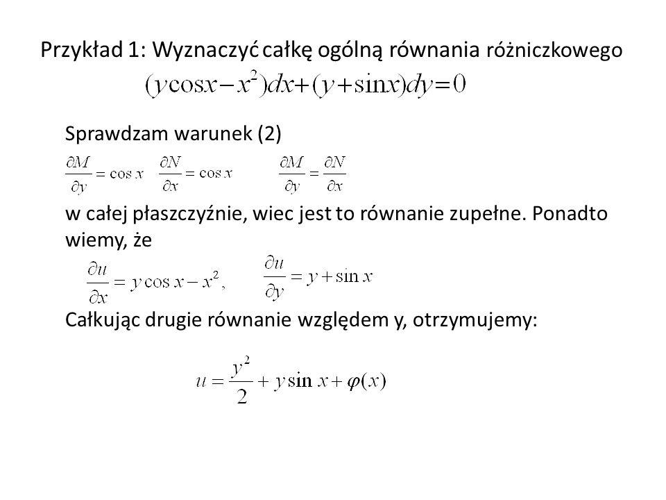 Przykład 1: Wyznaczyć całkę ogólną równania różniczkowego Sprawdzam warunek (2) w całej płaszczyźnie, wiec jest to równanie zupełne.