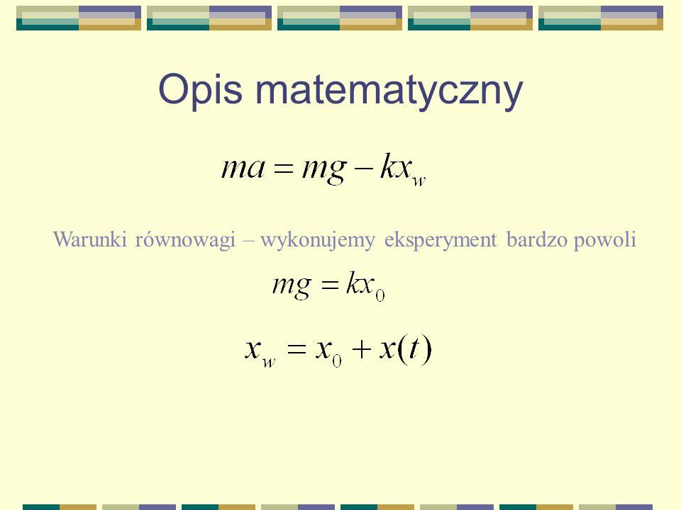 Opis matematyczny Warunki równowagi – wykonujemy eksperyment bardzo powoli