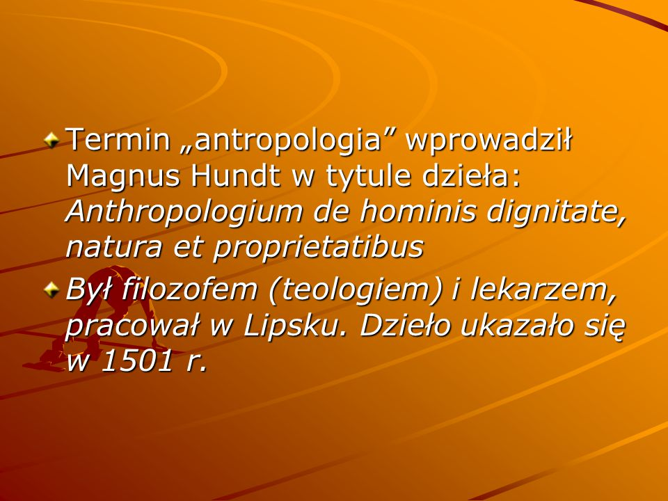 "Termin ""antropologia wprowadził Magnus Hundt w tytule dzieła: Anthropologium de hominis dignitate, natura et proprietatibus"