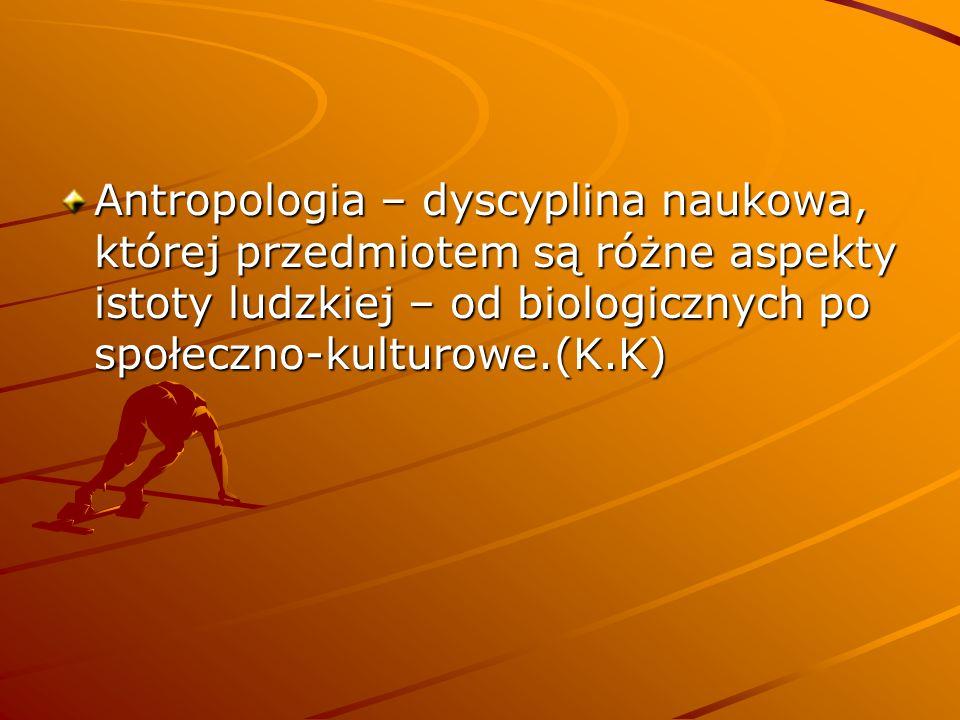 Antropologia – dyscyplina naukowa, której przedmiotem są różne aspekty istoty ludzkiej – od biologicznych po społeczno-kulturowe.(K.K)