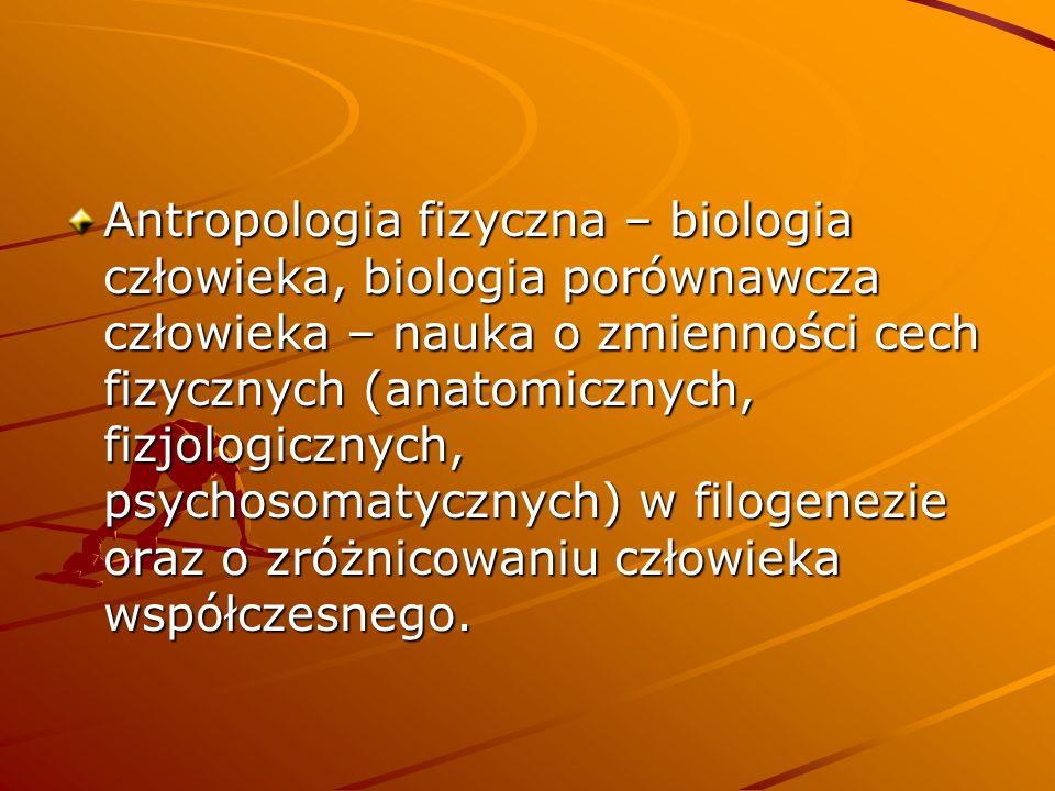 Antropologia fizyczna – biologia człowieka, biologia porównawcza człowieka – nauka o zmienności cech fizycznych (anatomicznych, fizjologicznych, psychosomatycznych) w filogenezie oraz o zróżnicowaniu człowieka współczesnego.