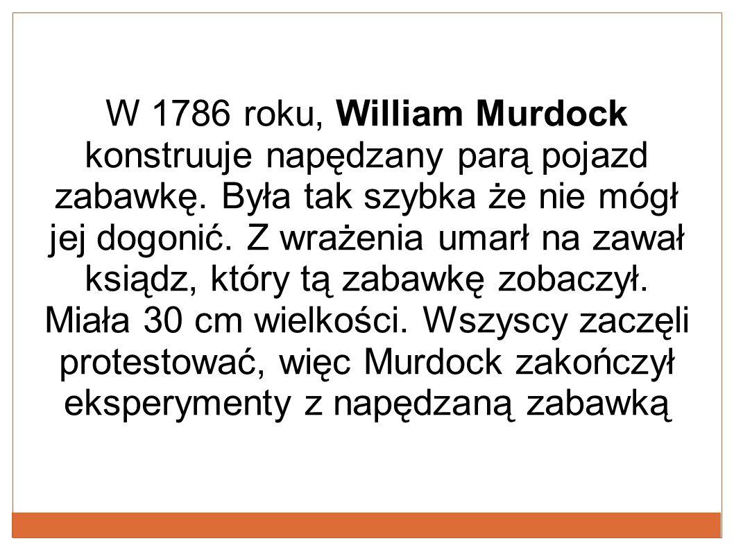 W 1786 roku, William Murdock konstruuje napędzany parą pojazd zabawkę