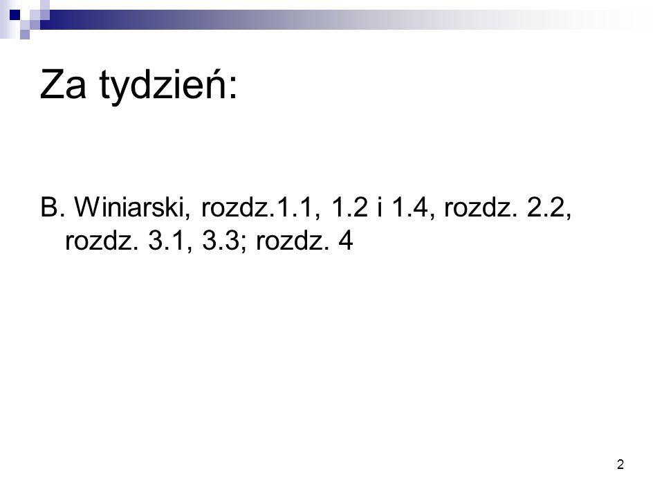 Za tydzień: B. Winiarski, rozdz.1.1, 1.2 i 1.4, rozdz. 2.2, rozdz. 3.1, 3.3; rozdz. 4