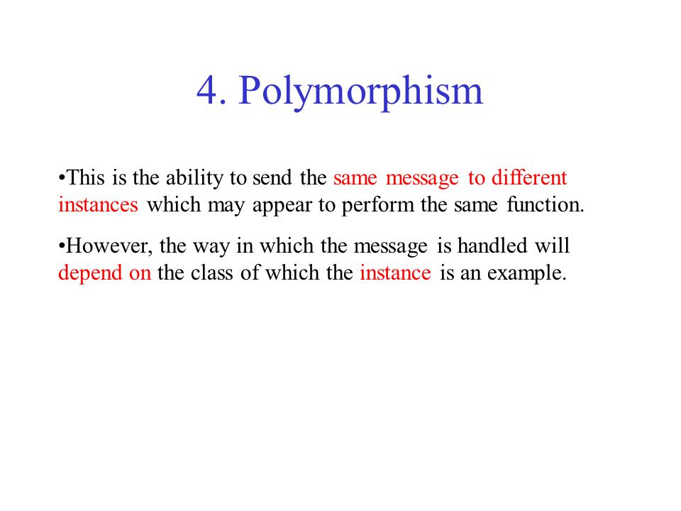 4. PolymorphismThis is the ability to send the same message to different instances which may appear to perform the same function.