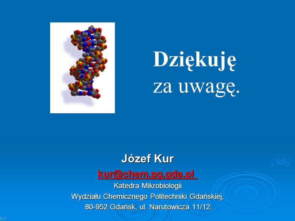Dziękuję za uwagę. Józef Kur kur@chem.pg.gda.pl Katedra Mikrobiologii