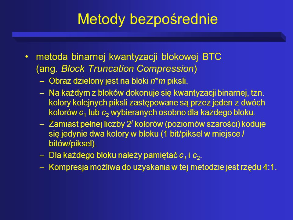Metody bezpośredniemetoda binarnej kwantyzacji blokowej BTC (ang. Block Truncation Compression) Obraz dzielony jest na bloki n*m piksli.