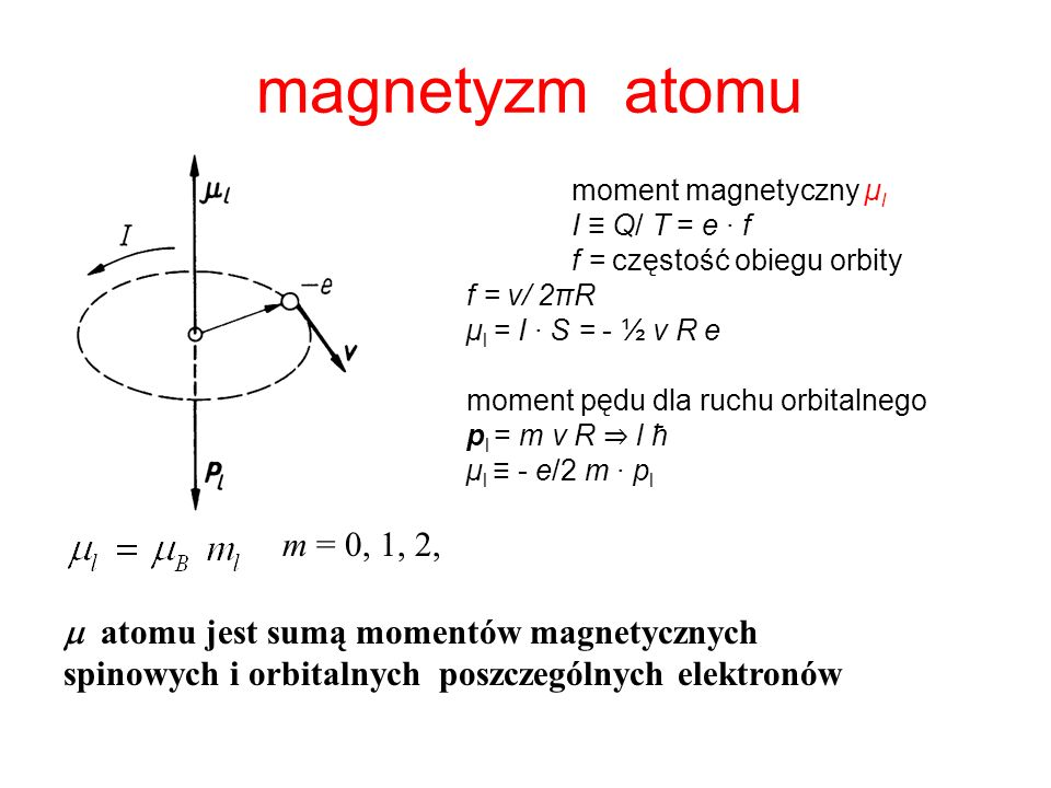 magnetyzm atomumoment magnetyczny µl. I ≡ Q/ T = e · f. f = częstość obiegu orbity. f = v/ 2πR. µl = I · S = - ½ v R e.