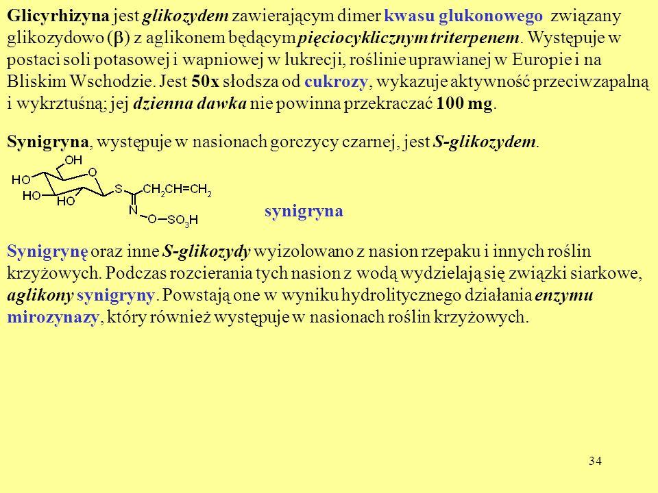 Glicyrhizyna jest glikozydem zawierającym dimer kwasu glukonowego związany glikozydowo (b) z aglikonem będącym pięciocyklicznym triterpenem. Występuje w postaci soli potasowej i wapniowej w lukrecji, roślinie uprawianej w Europie i na Bliskim Wschodzie. Jest 50x słodsza od cukrozy, wykazuje aktywność przeciwzapalną i wykrztuśną; jej dzienna dawka nie powinna przekraczać 100 mg.