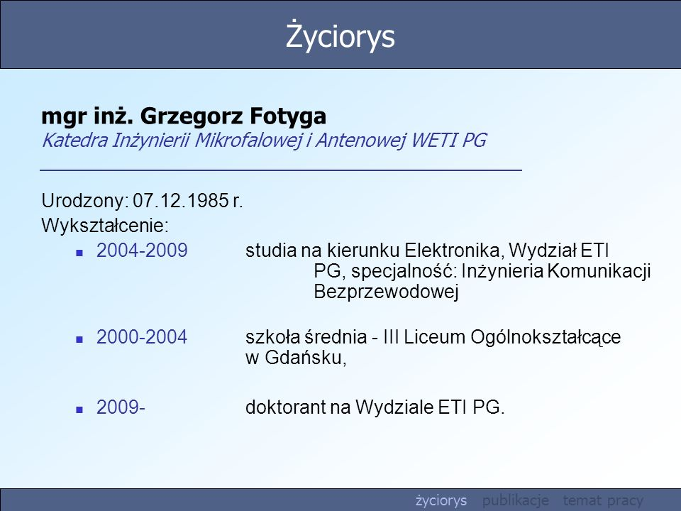 Życiorys mgr inż. Grzegorz Fotyga Katedra Inżynierii Mikrofalowej i Antenowej WETI PG. Urodzony: 07.12.1985 r.