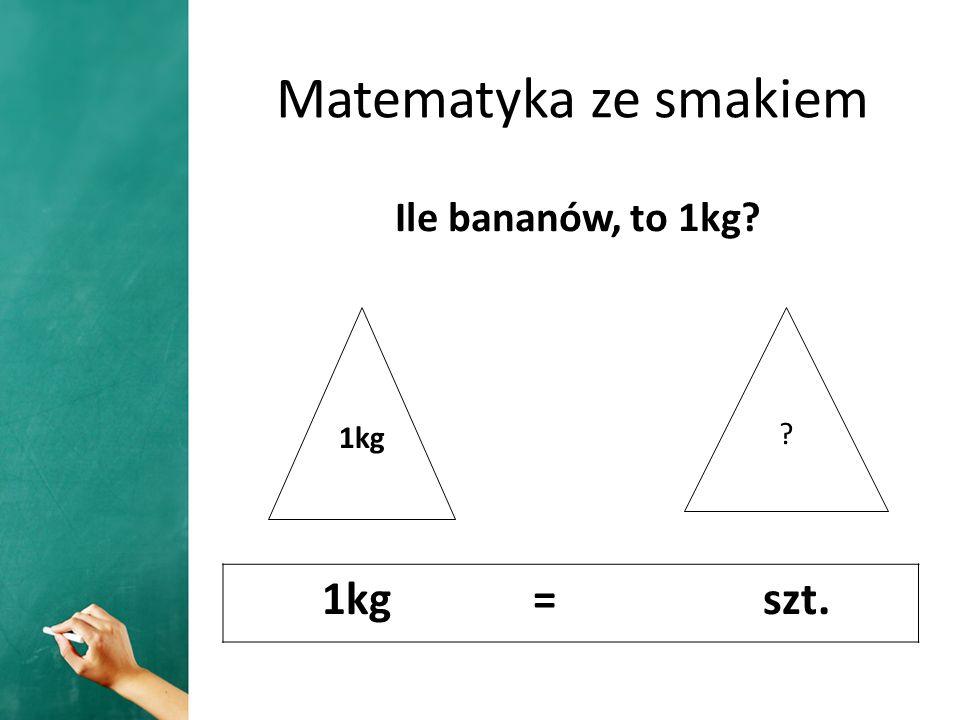 Matematyka ze smakiem Ile bananów, to 1kg 1kg 1kg = szt.