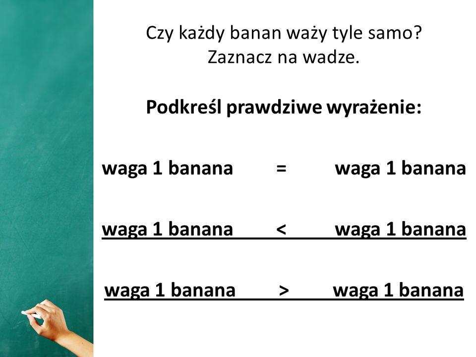 Czy każdy banan waży tyle samo Zaznacz na wadze.