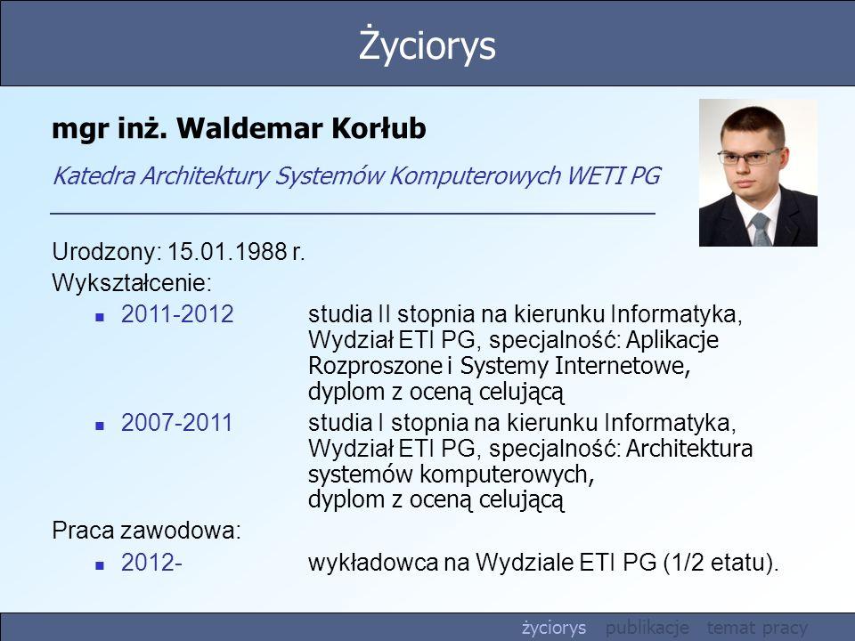Życiorys mgr inż. Waldemar Korłub Katedra Architektury Systemów Komputerowych WETI PG. Urodzony: 15.01.1988 r.