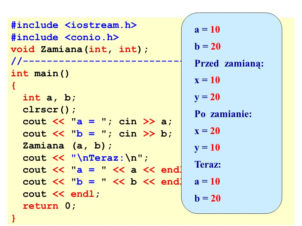 a = 10 b = 20. Przed zamianą: x = 10. y = 20. Po zamianie: x = 20. y = 10. Teraz: #include <iostream.h>