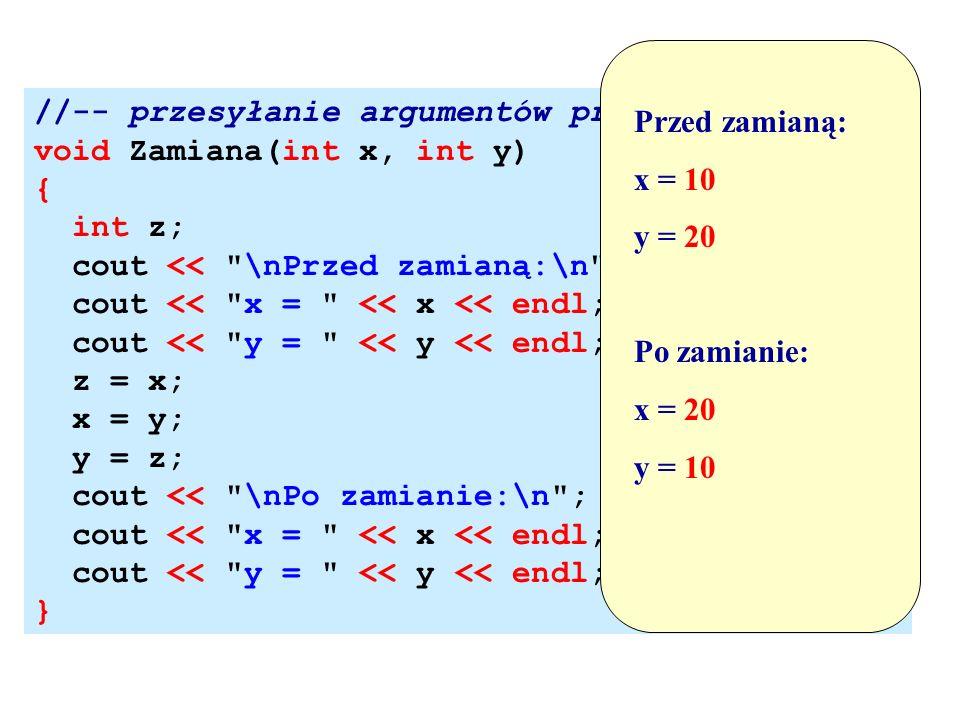 Przed zamianą: x = 10. y = 20. Po zamianie: x = 20. y = 10. //-- przesyłanie argumentów przez wartość!!!