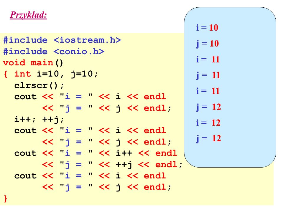 Przykład: i = 10. j = 10. i = 11. j = 11. j = 12. i = 12. #include <iostream.h> #include <conio.h>
