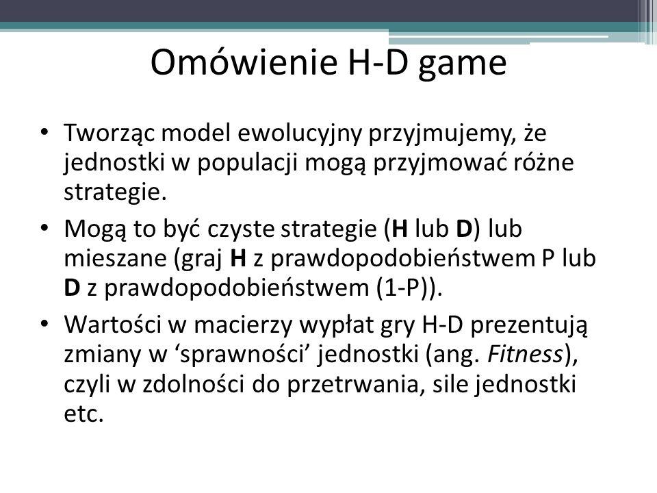 Omówienie H-D game Tworząc model ewolucyjny przyjmujemy, że jednostki w populacji mogą przyjmować różne strategie.
