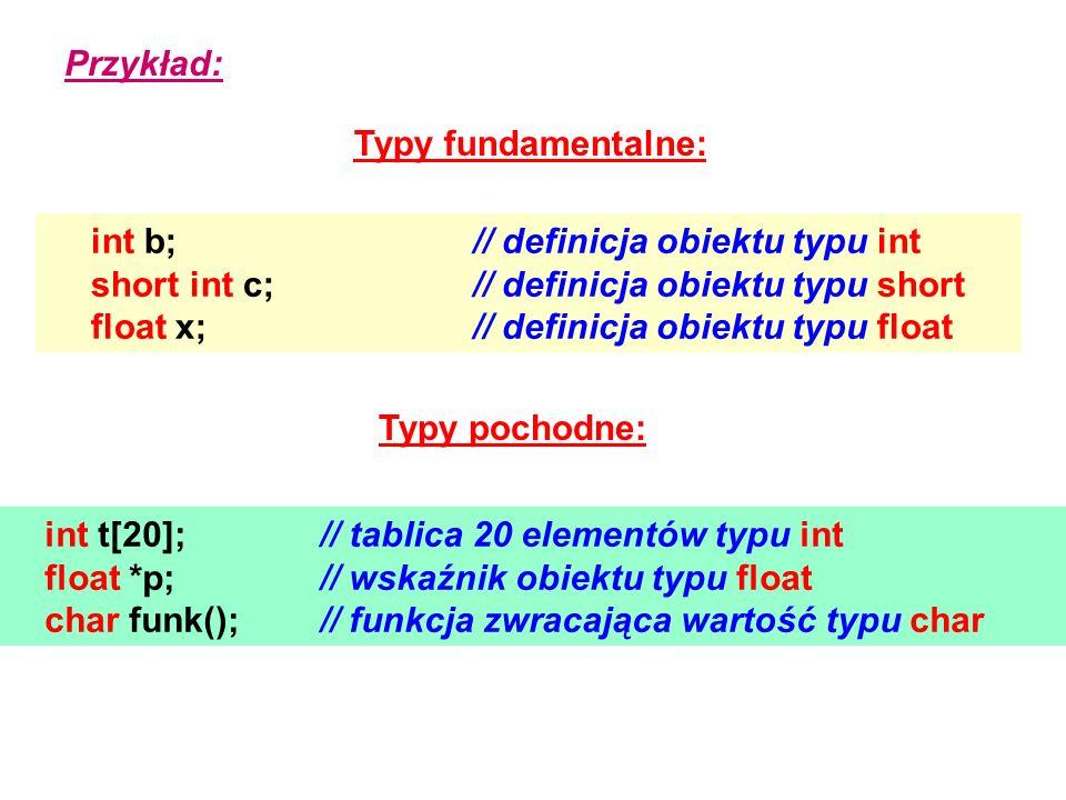Przykład: Typy fundamentalne: int b; // definicja obiektu typu int. short int c; // definicja obiektu typu short.
