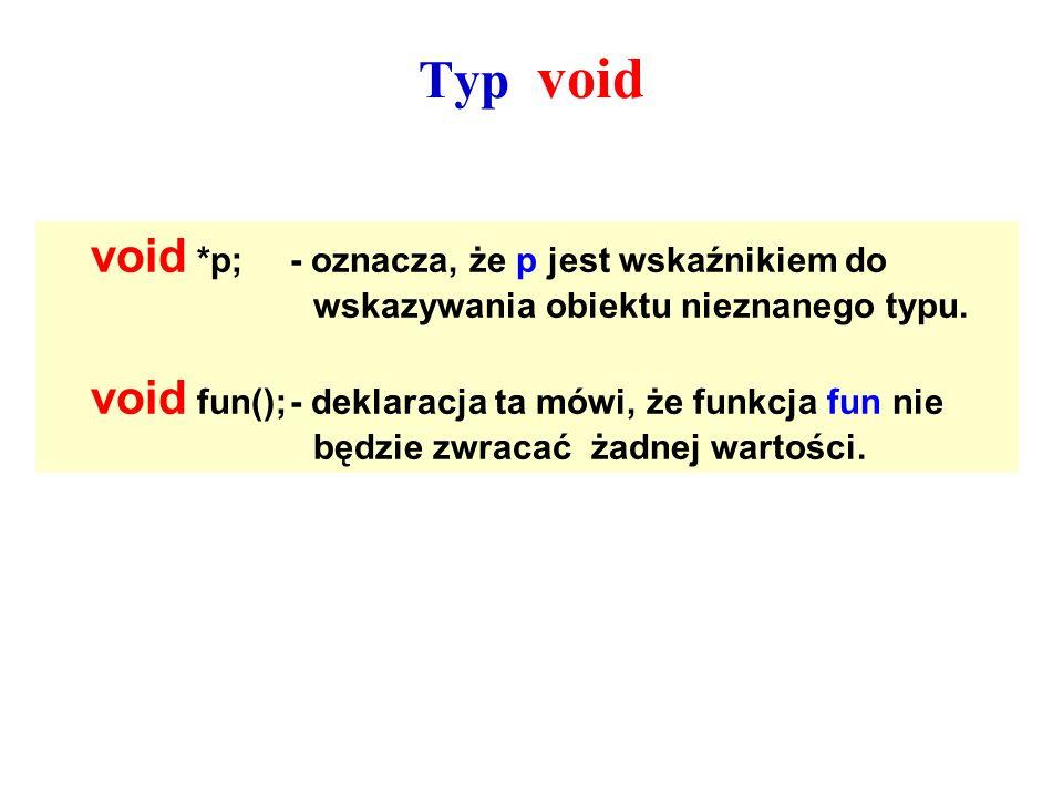 Typ void void *p; - oznacza, że p jest wskaźnikiem do wskazywania obiektu nieznanego typu.