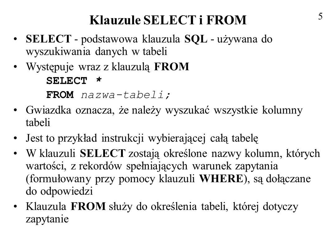 5 Klauzule SELECT i FROM. SELECT - podstawowa klauzula SQL - używana do wyszukiwania danych w tabeli.