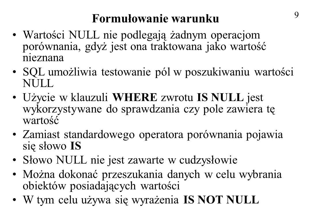 9 Formułowanie warunku. Wartości NULL nie podlegają żadnym operacjom porównania, gdyż jest ona traktowana jako wartość nieznana.