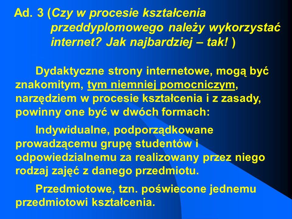 Ad. 3 (Czy w procesie kształcenia przeddyplomowego należy wykorzystać internet Jak najbardziej – tak! )