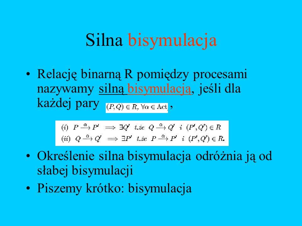 Silna bisymulacja Relację binarną R pomiędzy procesami nazywamy silną bisymulacją, jeśli dla każdej pary ,