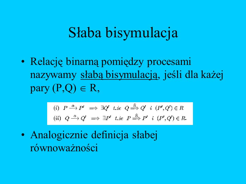 Słaba bisymulacja Relację binarną pomiędzy procesami nazywamy słabą bisymulacją, jeśli dla każej pary (P,Q)  R,