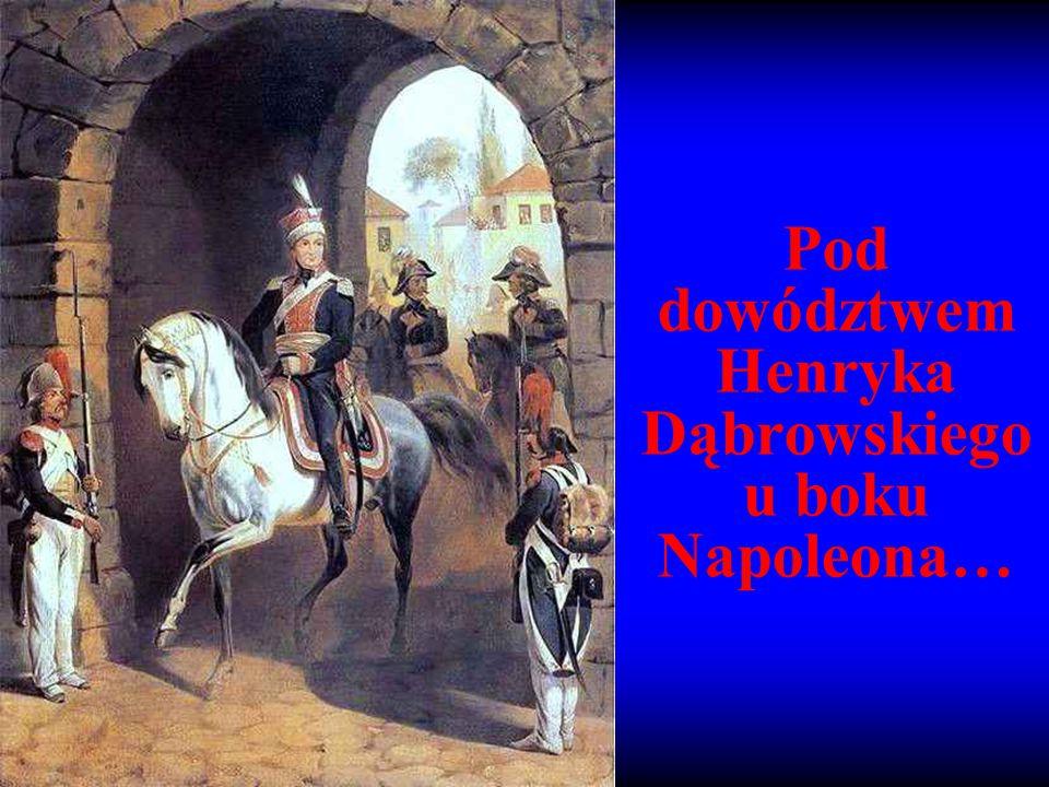 Pod dowództwem Henryka Dąbrowskiego u boku Napoleona…