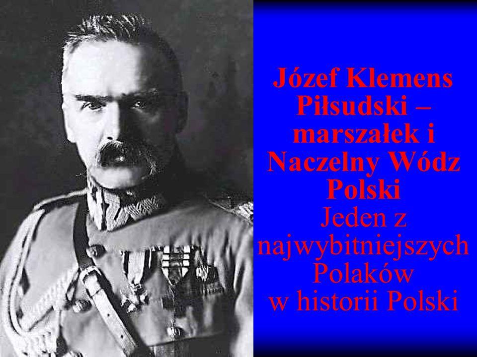 Józef Klemens Piłsudski – marszałek i Naczelny Wódz Polski Jeden z najwybitniejszych Polaków w historii Polski