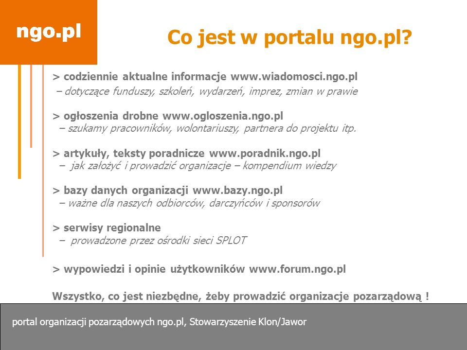 Co jest w portalu ngo.pl > codziennie aktualne informacje www.wiadomosci.ngo.pl. – dotyczące funduszy, szkoleń, wydarzeń, imprez, zmian w prawie.